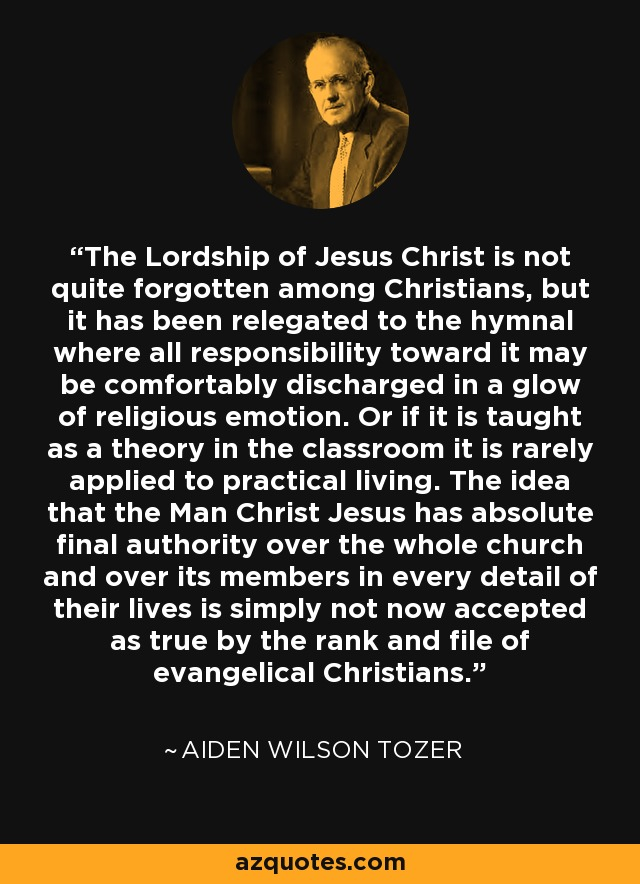 The Lordship of Jesus Christ is not quite forgotten among Christians, but it has been relegated to the hymnal where all responsibility toward it may be comfortably discharged in a glow of religious emotion. Or if it is taught as a theory in the classroom it is rarely applied to practical living. The idea that the Man Christ Jesus has absolute final authority over the whole church and over its members in every detail of their lives is simply not now accepted as true by the rank and file of evangelical Christians. - Aiden Wilson Tozer