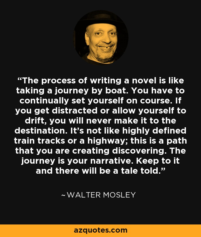 The process of writing a novel is like taking a journey by boat. You have to continually set yourself on course. If you get distracted or allow yourself to drift, you will never make it to the destination. It's not like highly defined train tracks or a highway; this is a path that you are creating discovering. The journey is your narrative. Keep to it and there will be a tale told. - Walter Mosley