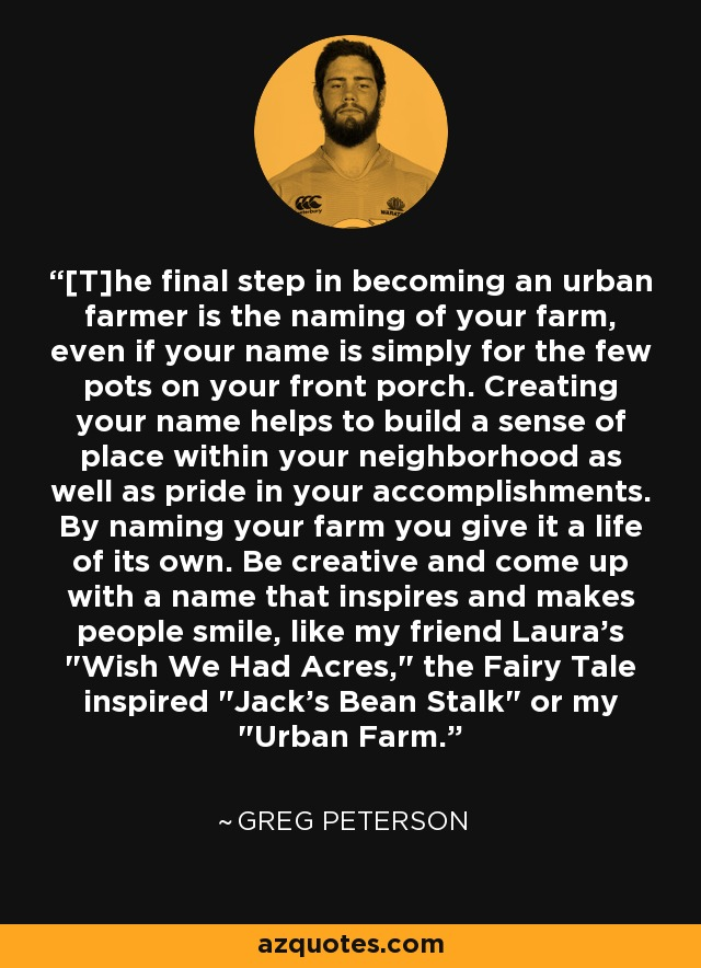 [T]he final step in becoming an urban farmer is the naming of your farm, even if your name is simply for the few pots on your front porch. Creating your name helps to build a sense of place within your neighborhood as well as pride in your accomplishments. By naming your farm you give it a life of its own. Be creative and come up with a name that inspires and makes people smile, like my friend Laura's
