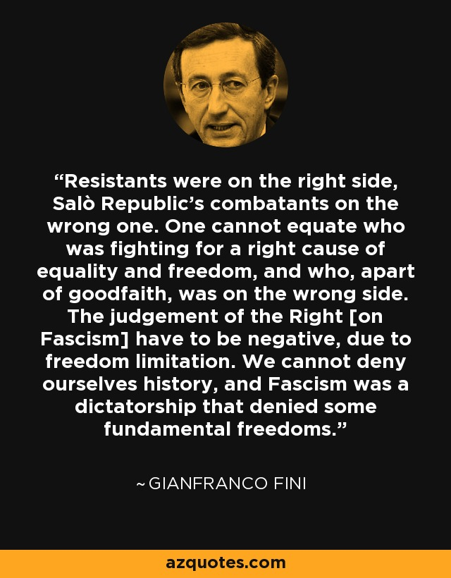 Resistants were on the right side, Salò Republic's combatants on the wrong one. One cannot equate who was fighting for a right cause of equality and freedom, and who, apart of goodfaith, was on the wrong side. The judgement of the Right [on Fascism] have to be negative, due to freedom limitation. We cannot deny ourselves history, and Fascism was a dictatorship that denied some fundamental freedoms. - Gianfranco Fini