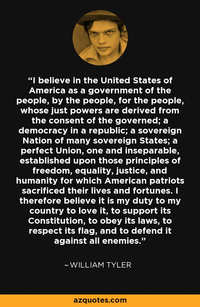 I believe in the United States of America as a government of the people, by the people, for the people, whose just powers are derived from the consent of the governed; a democracy in a republic; a sovereign Nation of many sovereign States; a perfect Union, one and inseparable, established upon those principles of freedom, equality, justice, and humanity for which American patriots sacrificed their lives and fortunes. I therefore believe it is my duty to my country to love it, to support its Constitution, to obey its laws, to respect its flag, and to defend it against all enemies. - William Tyler