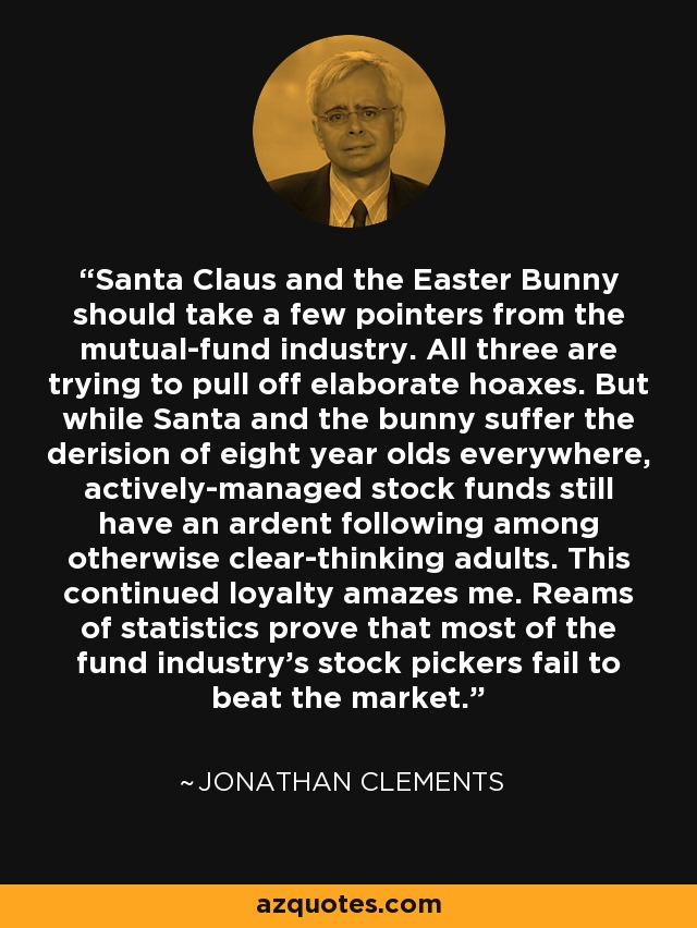 Santa Claus and the Easter Bunny should take a few pointers from the mutual-fund industry. All three are trying to pull off elaborate hoaxes. But while Santa and the bunny suffer the derision of eight year olds everywhere, actively-managed stock funds still have an ardent following among otherwise clear-thinking adults. This continued loyalty amazes me. Reams of statistics prove that most of the fund industry's stock pickers fail to beat the market. - Jonathan Clements