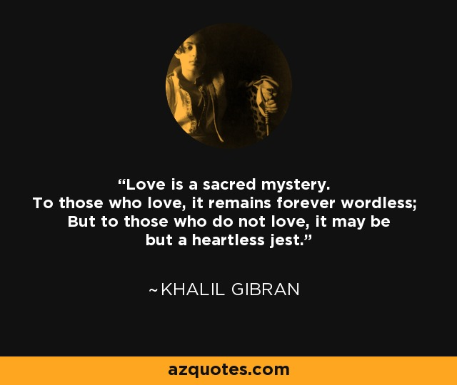 Love is a sacred mystery. To those who love, it remains forever wordless; But to those who do not love, it may be but a heartless jest. - Khalil Gibran