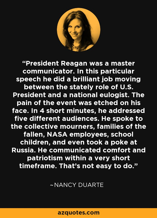 President Reagan was a master communicator. In this particular speech he did a brilliant job moving between the stately role of U.S. President and a national eulogist. The pain of the event was etched on his face. In 4 short minutes, he addressed five different audiences. He spoke to the collective mourners, families of the fallen, NASA employees, school children, and even took a poke at Russia. He communicated comfort and patriotism within a very short timeframe. That's not easy to do. - Nancy Duarte