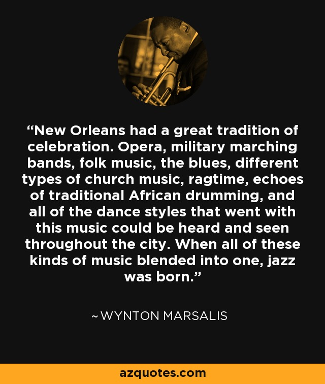 New Orleans had a great tradition of celebration. Opera, military marching bands, folk music, the blues, different types of church music, ragtime, echoes of traditional African drumming, and all of the dance styles that went with this music could be heard and seen throughout the city. When all of these kinds of music blended into one, jazz was born. - Wynton Marsalis