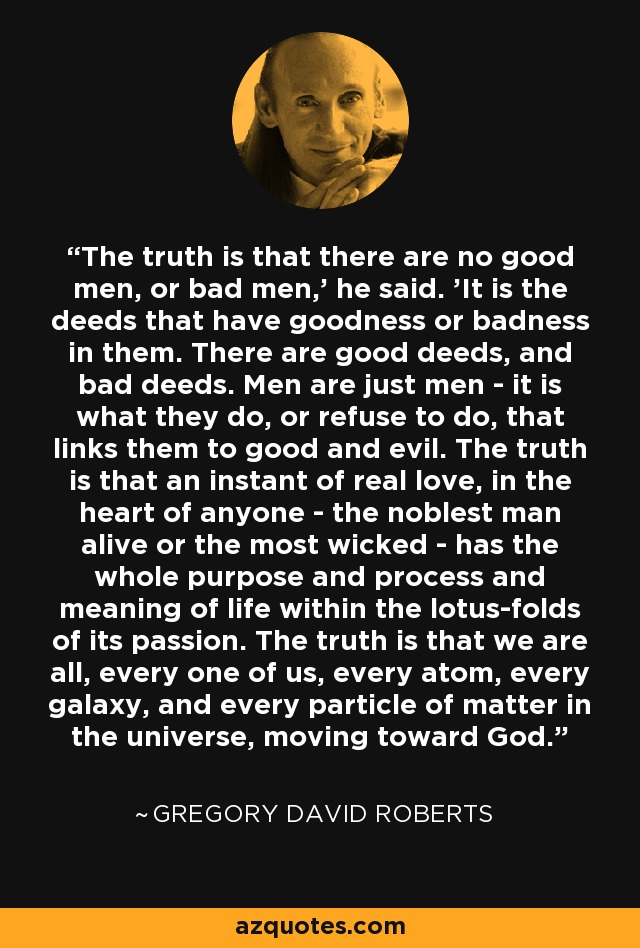 The truth is that there are no good men, or bad men,' he said. 'It is the deeds that have goodness or badness in them. There are good deeds, and bad deeds. Men are just men - it is what they do, or refuse to do, that links them to good and evil. The truth is that an instant of real love, in the heart of anyone - the noblest man alive or the most wicked - has the whole purpose and process and meaning of life within the lotus-folds of its passion. The truth is that we are all, every one of us, every atom, every galaxy, and every particle of matter in the universe, moving toward God. - Gregory David Roberts