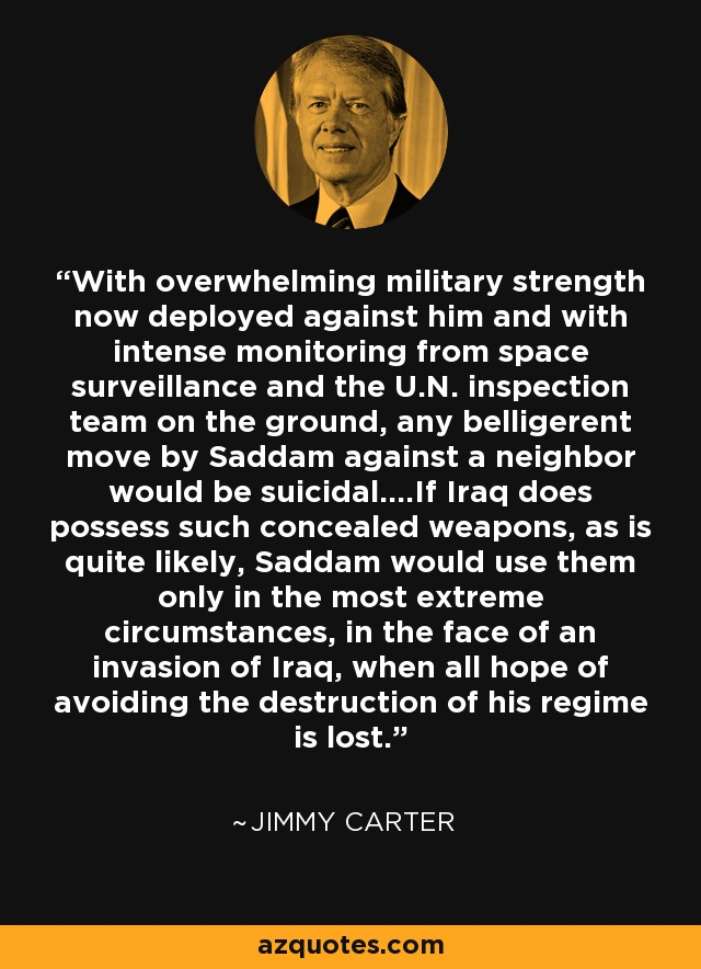 With overwhelming military strength now deployed against him and with intense monitoring from space surveillance and the U.N. inspection team on the ground, any belligerent move by Saddam against a neighbor would be suicidal....If Iraq does possess such concealed weapons, as is quite likely, Saddam would use them only in the most extreme circumstances, in the face of an invasion of Iraq, when all hope of avoiding the destruction of his regime is lost. - Jimmy Carter