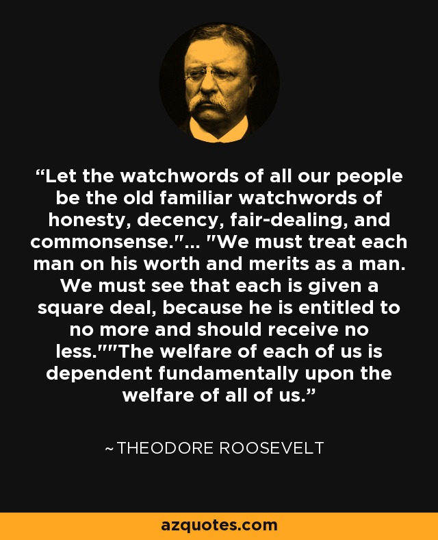 Let the watchwords of all our people be the old familiar watchwords of honesty, decency, fair-dealing, and commonsense.