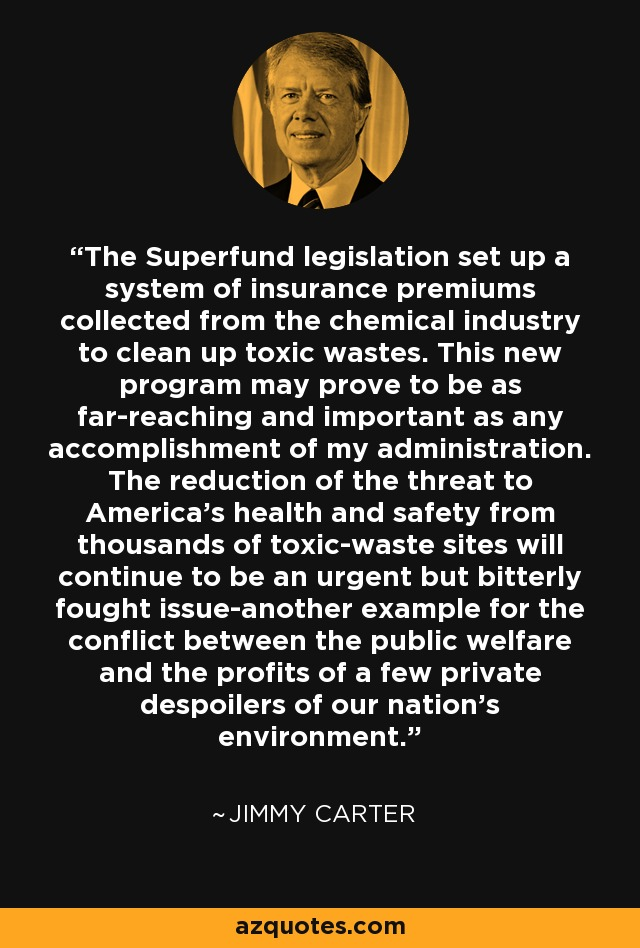 The Superfund legislation set up a system of insurance premiums collected from the chemical industry to clean up toxic wastes. This new program may prove to be as far-reaching and important as any accomplishment of my administration. The reduction of the threat to America's health and safety from thousands of toxic-waste sites will continue to be an urgent but bitterly fought issue-another example for the conflict between the public welfare and the profits of a few private despoilers of our nation's environment. - Jimmy Carter