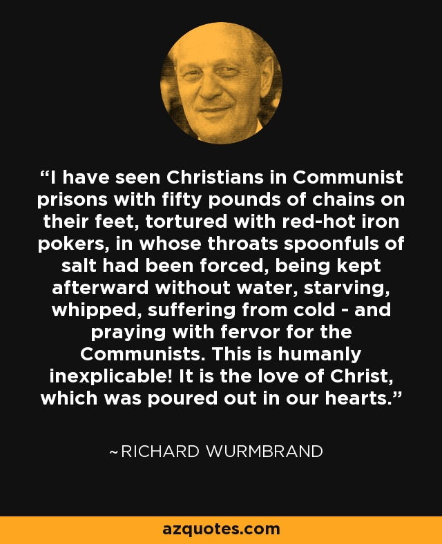 I have seen Christians in Communist prisons with fifty pounds of chains on their feet, tortured with red-hot iron pokers, in whose throats spoonfuls of salt had been forced, being kept afterward without water, starving, whipped, suffering from cold - and praying with fervor for the Communists. This is humanly inexplicable! It is the love of Christ, which was poured out in our hearts. - Richard Wurmbrand