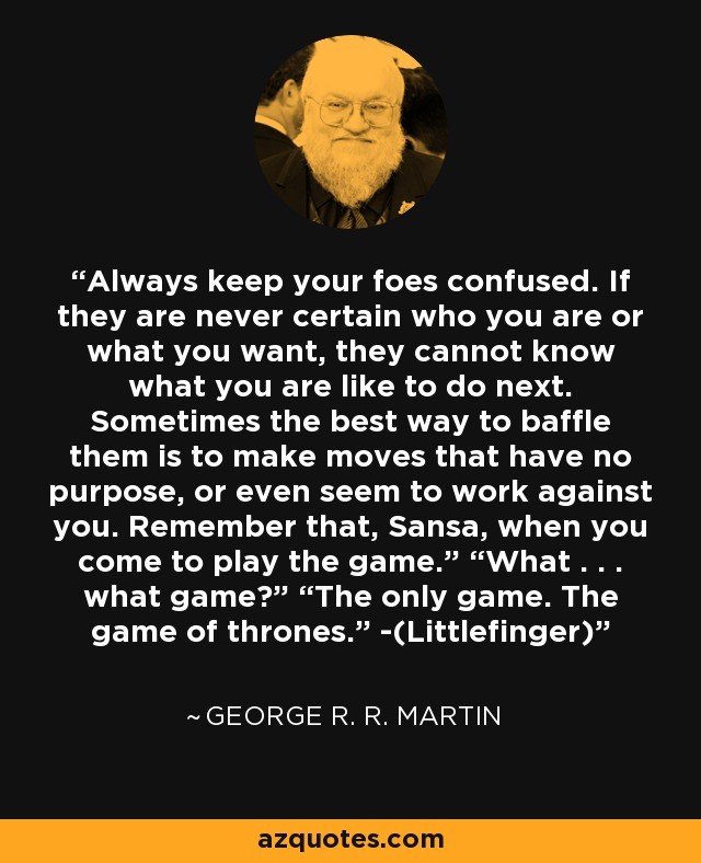 """Always keep your foes confused. If they are never certain who you are or what you want, they cannot know what you are like to do next. Sometimes the best way to baffle them is to make moves that have no purpose, or even seem to work against you. Remember that, Sansa, when you come to play the game."""" """"What . . . what game?"""" """"The only game. The game of thrones."""" -(Littlefinger) - George R. R. Martin"""