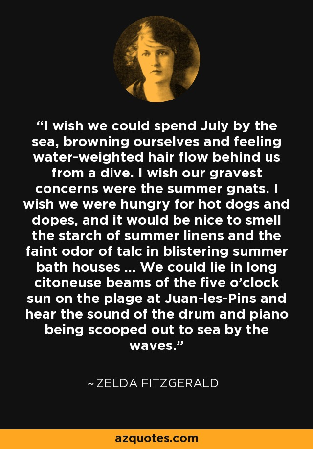 I wish we could spend July by the sea, browning ourselves and feeling water-weighted hair flow behind us from a dive. I wish our gravest concerns were the summer gnats. I wish we were hungry for hot dogs and dopes, and it would be nice to smell the starch of summer linens and the faint odor of talc in blistering summer bath houses ... We could lie in long citoneuse beams of the five o'clock sun on the plage at Juan-les-Pins and hear the sound of the drum and piano being scooped out to sea by the waves. - Zelda Fitzgerald