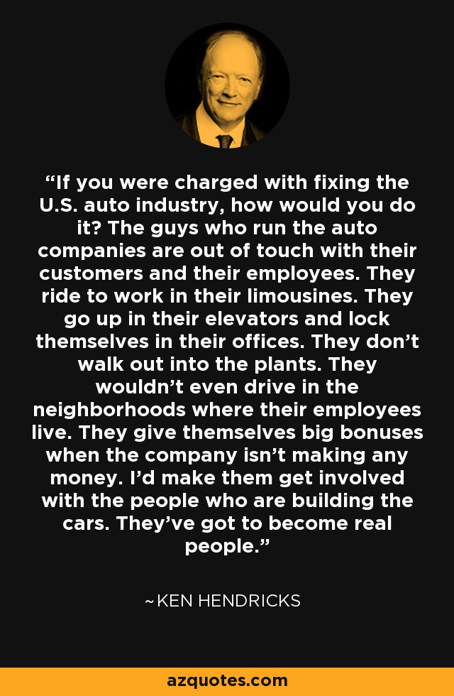 If you were charged with fixing the U.S. auto industry, how would you do it? The guys who run the auto companies are out of touch with their customers and their employees. They ride to work in their limousines. They go up in their elevators and lock themselves in their offices. They don't walk out into the plants. They wouldn't even drive in the neighborhoods where their employees live. They give themselves big bonuses when the company isn't making any money. I'd make them get involved with the people who are building the cars. They've got to become real people. - Ken Hendricks