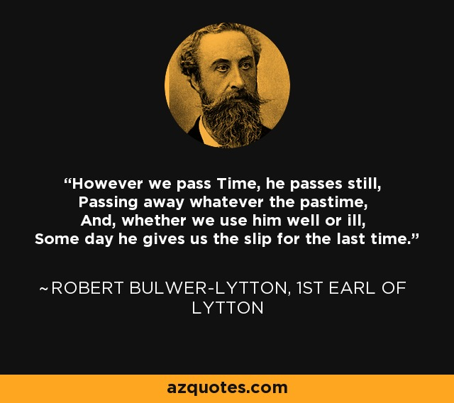However we pass Time, he passes still, Passing away whatever the pastime, And, whether we use him well or ill, Some day he gives us the slip for the last time. - Robert Bulwer-Lytton, 1st Earl of Lytton