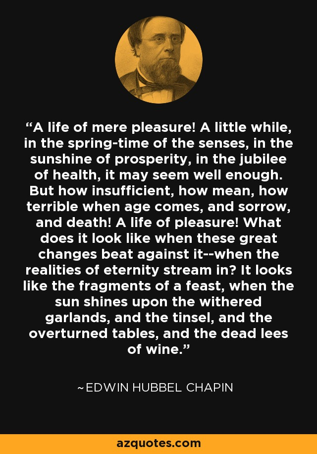 A life of mere pleasure! A little while, in the spring-time of the senses, in the sunshine of prosperity, in the jubilee of health, it may seem well enough. But how insufficient, how mean, how terrible when age comes, and sorrow, and death! A life of pleasure! What does it look like when these great changes beat against it--when the realities of eternity stream in? It looks like the fragments of a feast, when the sun shines upon the withered garlands, and the tinsel, and the overturned tables, and the dead lees of wine. - Edwin Hubbel Chapin