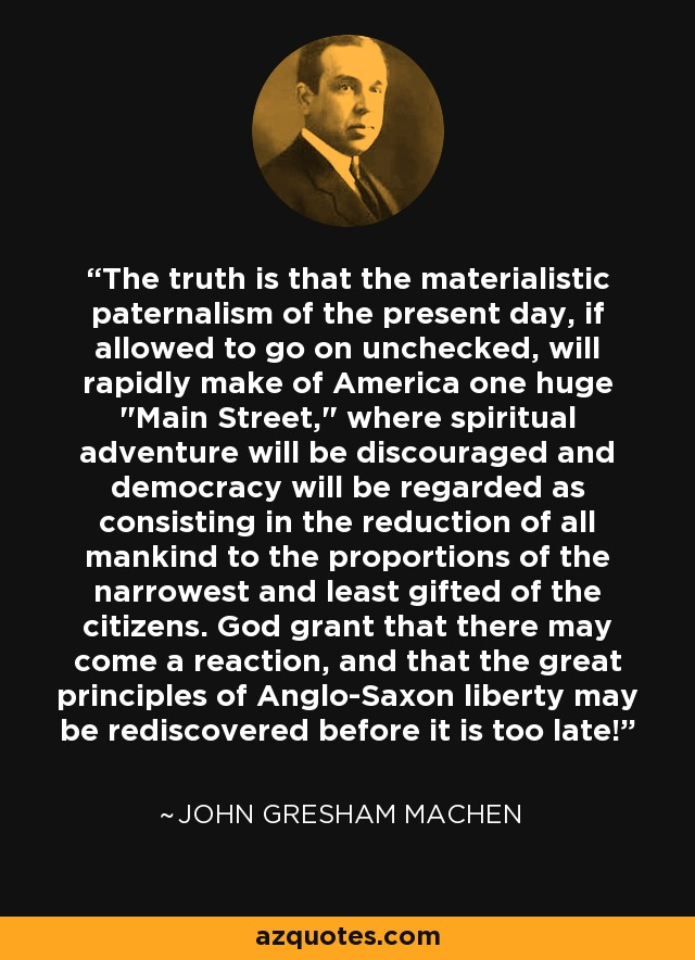 The truth is that the materialistic paternalism of the present day, if allowed to go on unchecked, will rapidly make of America one huge