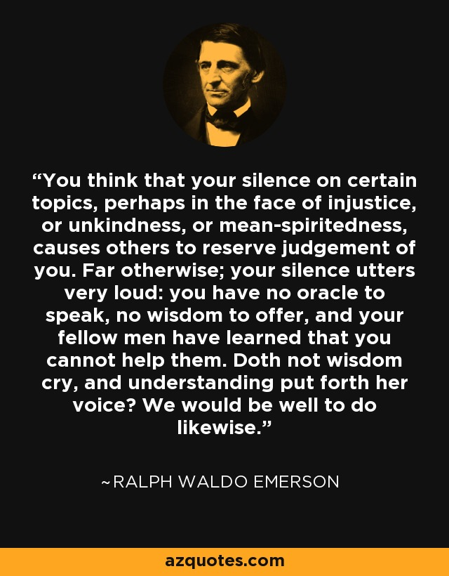 You think that your silence on certain topics, perhaps in the face of injustice, or unkindness, or mean-spiritedness, causes others to reserve judgement of you. Far otherwise; your silence utters very loud: you have no oracle to speak, no wisdom to offer, and your fellow men have learned that you cannot help them. Doth not wisdom cry, and understanding put forth her voice? We would be well to do likewise. - Ralph Waldo Emerson