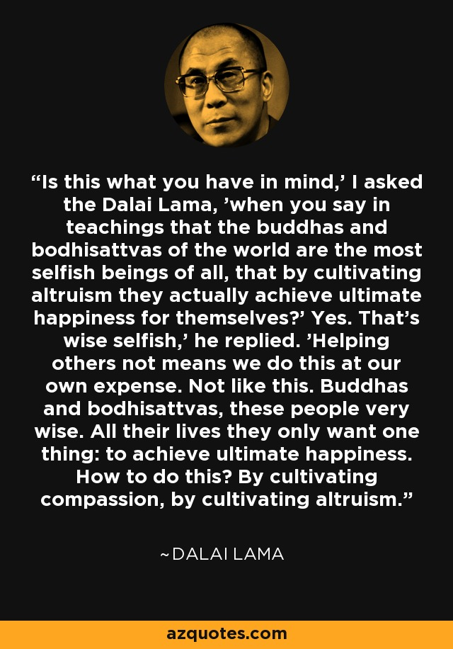 Is this what you have in mind,' I asked the Dalai Lama, 'when you say in teachings that the buddhas and bodhisattvas of the world are the most selfish beings of all, that by cultivating altruism they actually achieve ultimate happiness for themselves?' Yes. That's wise selfish,' he replied. 'Helping others not means we do this at our own expense. Not like this. Buddhas and bodhisattvas, these people very wise. All their lives they only want one thing: to achieve ultimate happiness. How to do this? By cultivating compassion, by cultivating altruism. - Dalai Lama