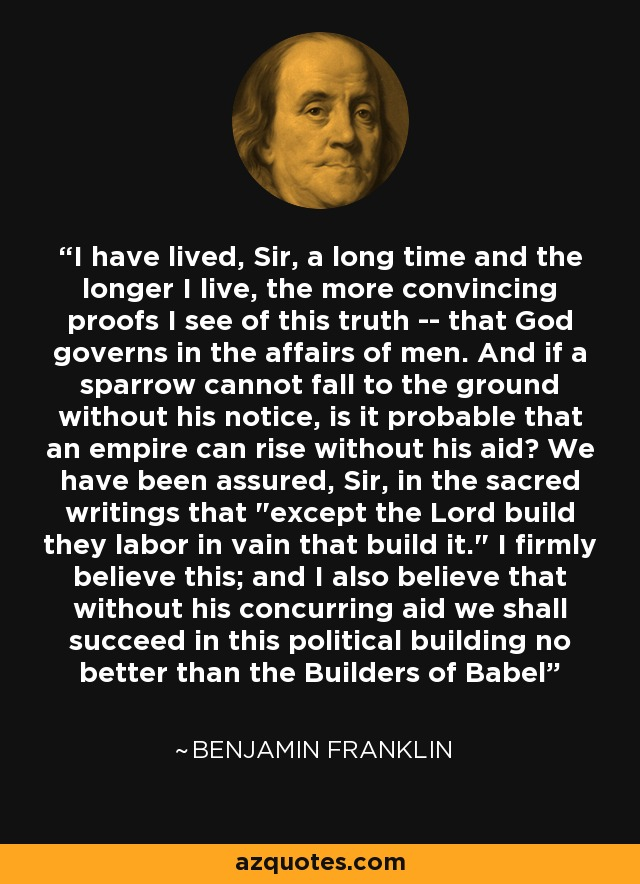 I have lived, Sir, a long time and the longer I live, the more convincing proofs I see of this truth -- that God governs in the affairs of men. And if a sparrow cannot fall to the ground without his notice, is it probable that an empire can rise without his aid? We have been assured, Sir, in the sacred writings that