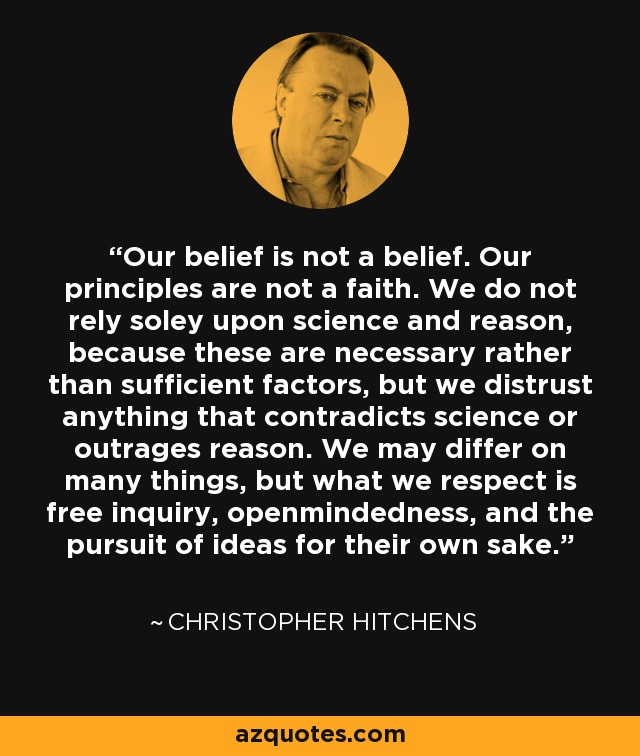 Our belief is not a belief. Our principles are not a faith. We do not rely soley upon science and reason, because these are necessary rather than sufficient factors, but we distrust anything that contradicts science or outrages reason. We may differ on many things, but what we respect is free inquiry, openmindedness, and the pursuit of ideas for their own sake. - Christopher Hitchens