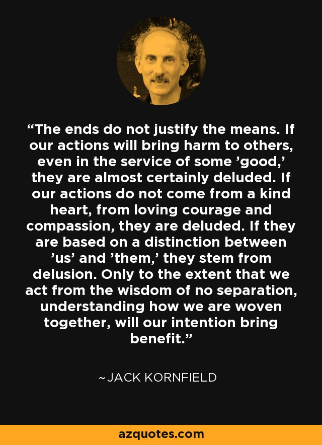 The ends do not justify the means. If our actions will bring harm to others, even in the service of some 'good,' they are almost certainly deluded. If our actions do not come from a kind heart, from loving courage and compassion, they are deluded. If they are based on a distinction between 'us' and 'them,' they stem from delusion. Only to the extent that we act from the wisdom of no separation, understanding how we are woven together, will our intention bring benefit. - Jack Kornfield