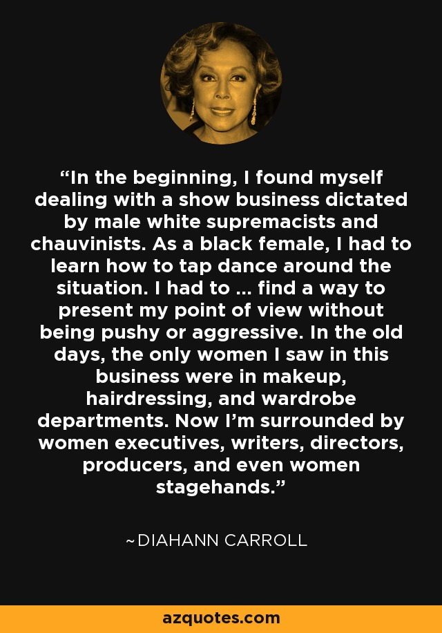 In the beginning, I found myself dealing with a show business dictated by male white supremacists and chauvinists. As a black female, I had to learn how to tap dance around the situation. I had to ... find a way to present my point of view without being pushy or aggressive. In the old days, the only women I saw in this business were in makeup, hairdressing, and wardrobe departments. Now I'm surrounded by women executives, writers, directors, producers, and even women stagehands. - Diahann Carroll