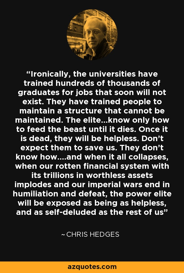 Ironically, the universities have trained hundreds of thousands of graduates for jobs that soon will not exist. They have trained people to maintain a structure that cannot be maintained. The elite...know only how to feed the beast until it dies. Once it is dead, they will be helpless. Don't expect them to save us. They don't know how....and when it all collapses, when our rotten financial system with its trillions in worthless assets implodes and our imperial wars end in humiliation and defeat, the power elite will be exposed as being as helpless, and as self-deluded as the rest of us - Chris Hedges