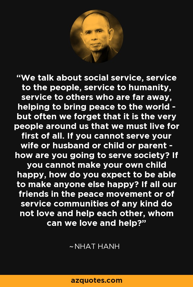 We talk about social service, service to the people, service to humanity, service to others who are far away, helping to bring peace to the world - but often we forget that it is the very people around us that we must live for first of all. If you cannot serve your wife or husband or child or parent - how are you going to serve society? If you cannot make your own child happy, how do you expect to be able to make anyone else happy? If all our friends in the peace movement or of service communities of any kind do not love and help each other, whom can we love and help? - Nhat Hanh