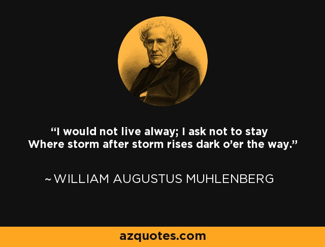 I would not live alway; I ask not to stay Where storm after storm rises dark o'er the way. - William Augustus Muhlenberg
