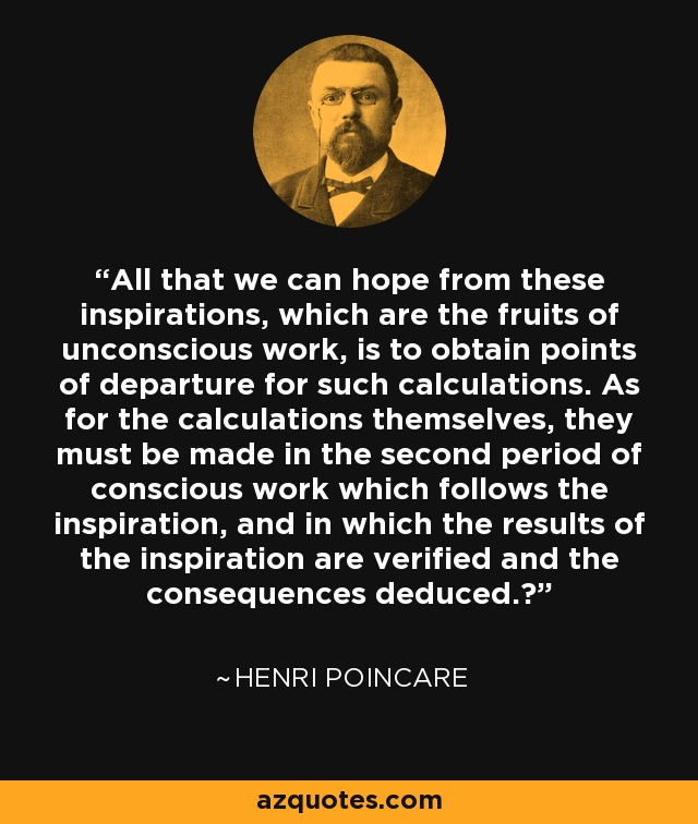 All that we can hope from these inspirations, which are the fruits of unconscious work, is to obtain points of departure for such calculations. As for the calculations themselves, they must be made in the second period of conscious work which follows the inspiration, and in which the results of the inspiration are verified and the consequences deduced. - Henri Poincare