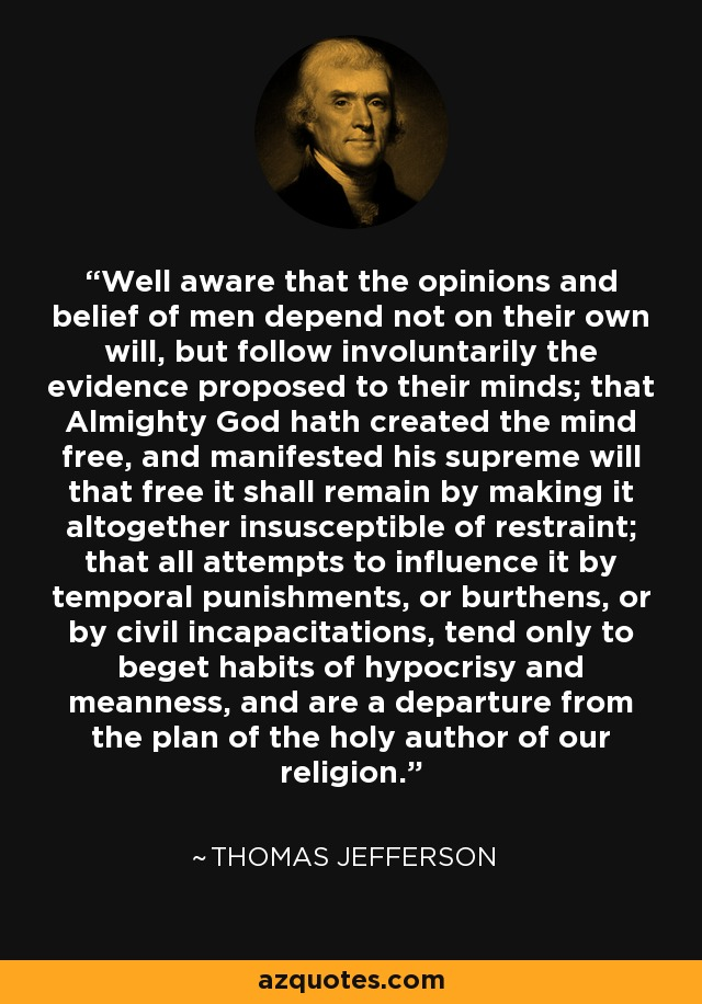 Well aware that the opinions and belief of men depend not on their own will, but follow involuntarily the evidence proposed to their minds; that Almighty God hath created the mind free, and manifested his supreme will that free it shall remain by making it altogether insusceptible of restraint; that all attempts to influence it by temporal punishments, or burthens, or by civil incapacitations, tend only to beget habits of hypocrisy and meanness, and are a departure from the plan of the holy author of our religion. - Thomas Jefferson