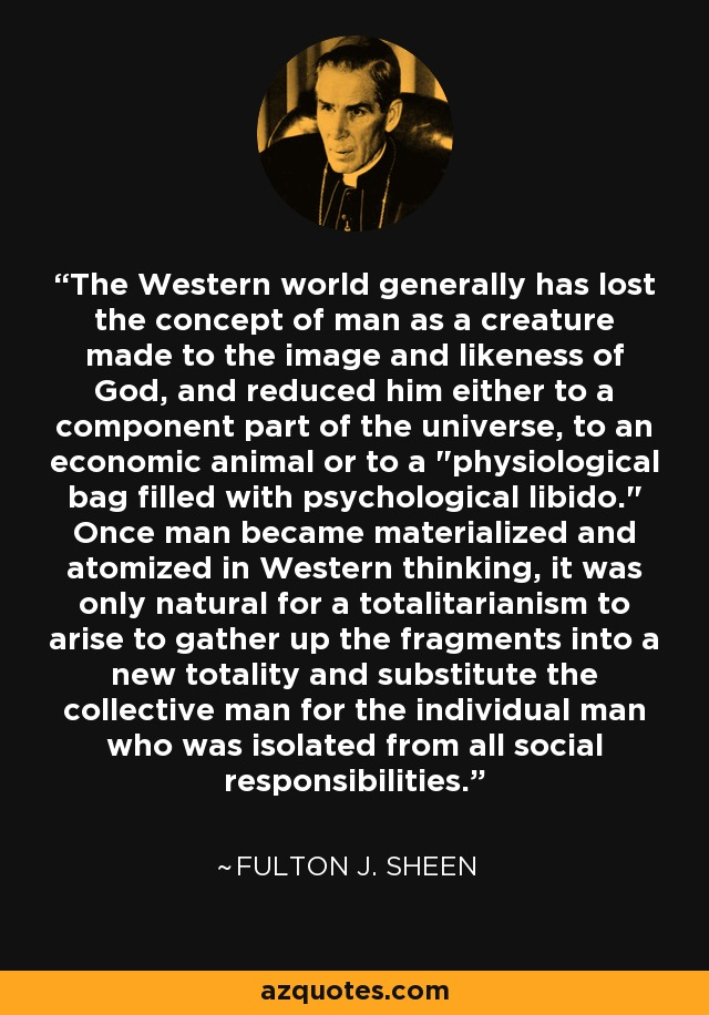 The Western world generally has lost the concept of man as a creature made to the image and likeness of God, and reduced him either to a component part of the universe, to an economic animal or to a