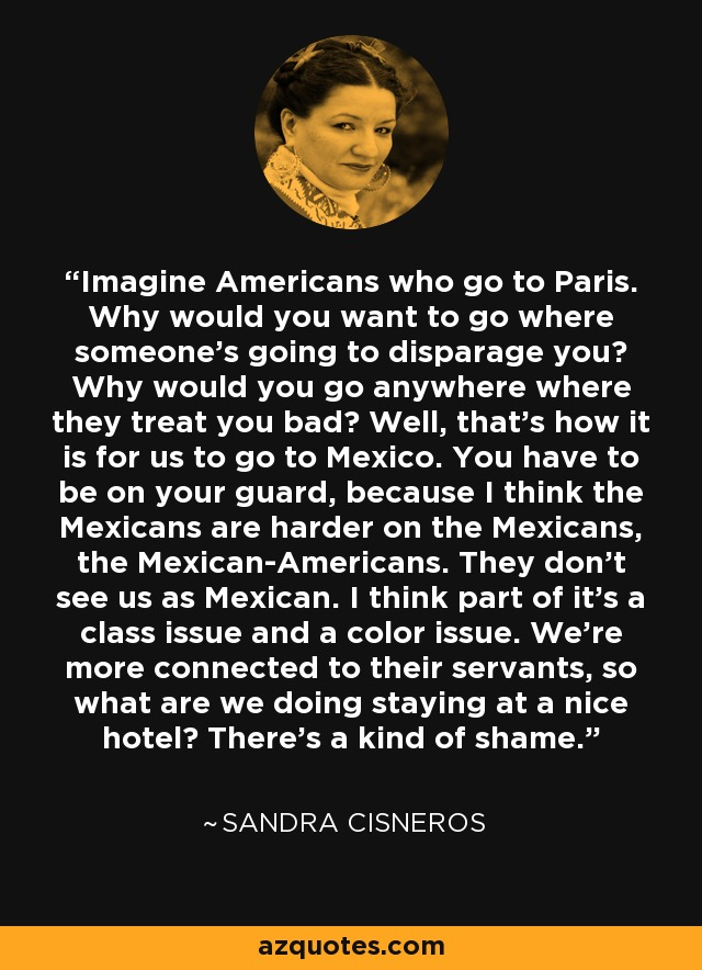Imagine Americans who go to Paris. Why would you want to go where someone's going to disparage you? Why would you go anywhere where they treat you bad? Well, that's how it is for us to go to Mexico. You have to be on your guard, because I think the Mexicans are harder on the Mexicans, the Mexican-Americans. They don't see us as Mexican. I think part of it's a class issue and a color issue. We're more connected to their servants, so what are we doing staying at a nice hotel? There's a kind of shame. - Sandra Cisneros