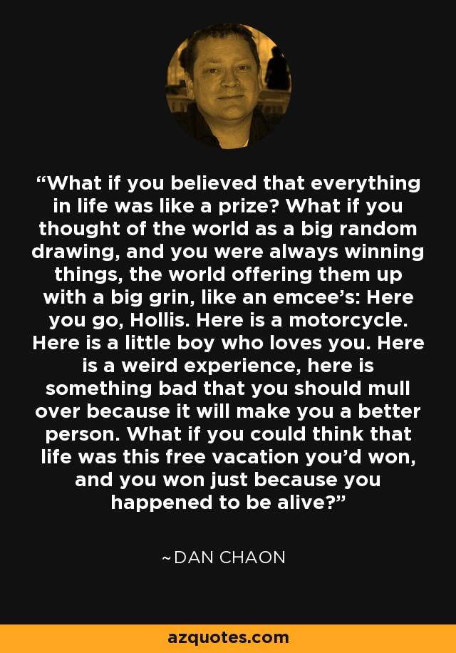 What if you believed that everything in life was like a prize? What if you thought of the world as a big random drawing, and you were always winning things, the world offering them up with a big grin, like an emcee's: Here you go, Hollis. Here is a motorcycle. Here is a little boy who loves you. Here is a weird experience, here is something bad that you should mull over because it will make you a better person. What if you could think that life was this free vacation you'd won, and you won just because you happened to be alive? - Dan Chaon