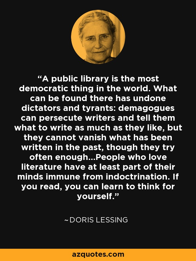 A public library is the most democratic thing in the world. What can be found there has undone dictators and tyrants: demagogues can persecute writers and tell them what to write as much as they like, but they cannot vanish what has been written in the past, though they try often enough...People who love literature have at least part of their minds immune from indoctrination. If you read, you can learn to think for yourself. - Doris Lessing