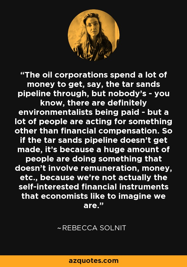 The oil corporations spend a lot of money to get, say, the tar sands pipeline through, but nobody's - you know, there are definitely environmentalists being paid - but a lot of people are acting for something other than financial compensation. So if the tar sands pipeline doesn't get made, it's because a huge amount of people are doing something that doesn't involve remuneration, money, etc., because we're not actually the self-interested financial instruments that economists like to imagine we are. - Rebecca Solnit