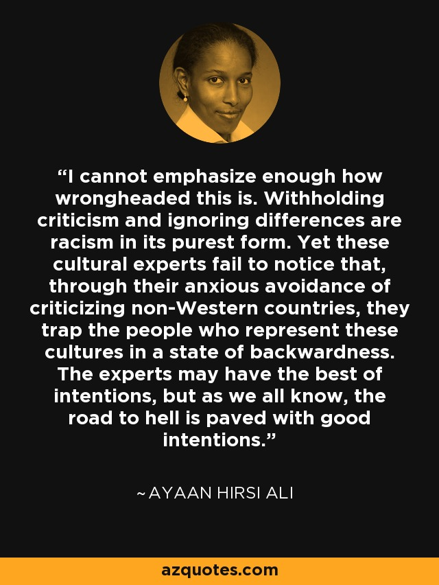 I cannot emphasize enough how wrongheaded this is. Withholding criticism and ignoring differences are racism in its purest form. Yet these cultural experts fail to notice that, through their anxious avoidance of criticizing non-Western countries, they trap the people who represent these cultures in a state of backwardness. The experts may have the best of intentions, but as we all know, the road to hell is paved with good intentions. - Ayaan Hirsi Ali