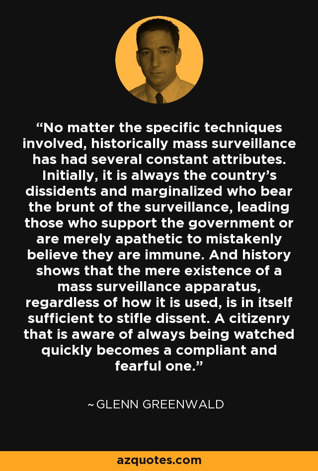 No matter the specific techniques involved, historically mass surveillance has had several constant attributes. Initially, it is always the country's dissidents and marginalized who bear the brunt of the surveillance, leading those who support the government or are merely apathetic to mistakenly believe they are immune. And history shows that the mere existence of a mass surveillance apparatus, regardless of how it is used, is in itself sufficient to stifle dissent. A citizenry that is aware of always being watched quickly becomes a compliant and fearful one. - Glenn Greenwald