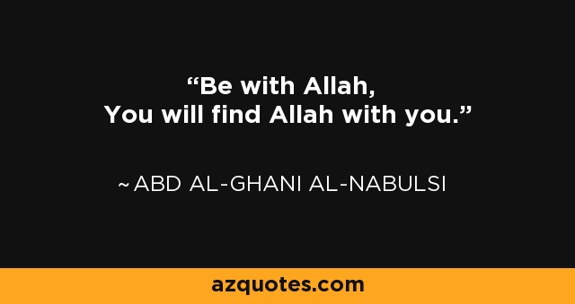 Be with Allah, You will find Allah with you. - Abd al-Ghani al-Nabulsi