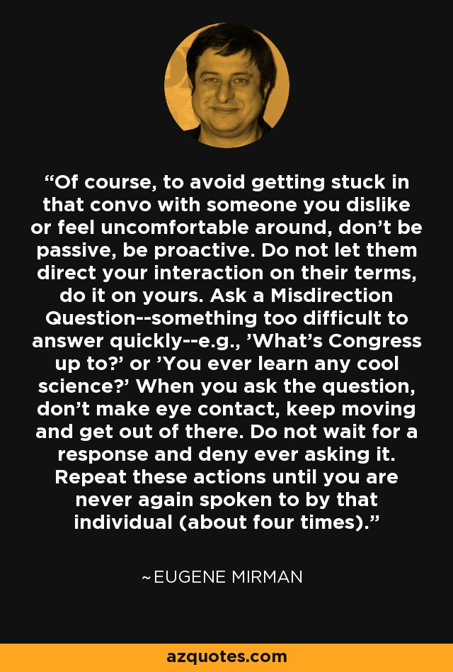 Of course, to avoid getting stuck in that convo with someone you dislike or feel uncomfortable around, don't be passive, be proactive. Do not let them direct your interaction on their terms, do it on yours. Ask a Misdirection Question--something too difficult to answer quickly--e.g., 'What's Congress up to?' or 'You ever learn any cool science?' When you ask the question, don't make eye contact, keep moving and get out of there. Do not wait for a response and deny ever asking it. Repeat these actions until you are never again spoken to by that individual (about four times). - Eugene Mirman
