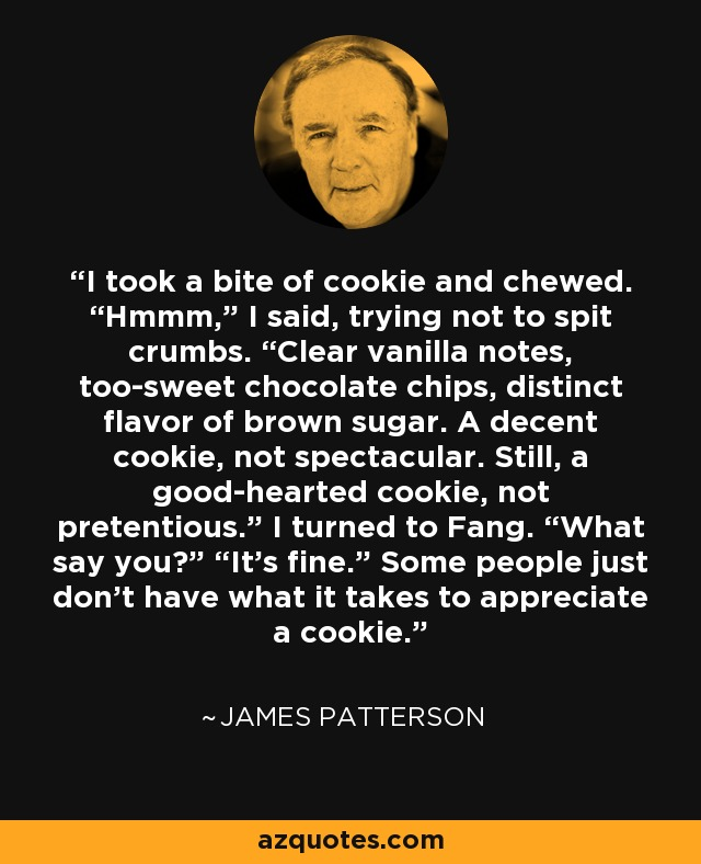 "I took a bite of cookie and chewed. ""Hmmm,"" I said, trying not to spit crumbs. ""Clear vanilla notes, too-sweet chocolate chips, distinct flavor of brown sugar. A decent cookie, not spectacular. Still, a good-hearted cookie, not pretentious."" I turned to Fang. ""What say you?"" ""It's fine."" Some people just don't have what it takes to appreciate a cookie. - James Patterson"