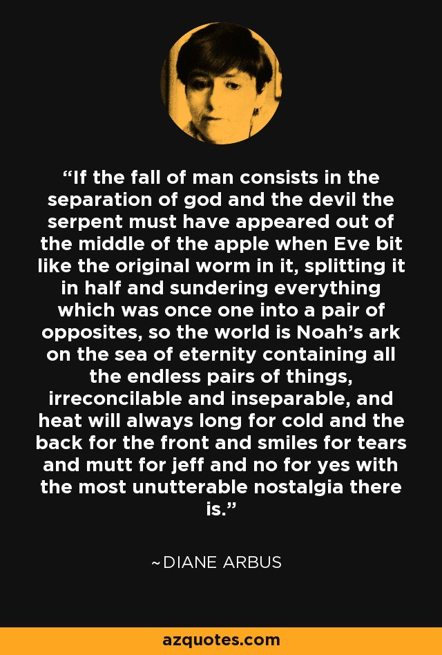 If the fall of man consists in the separation of god and the devil the serpent must have appeared out of the middle of the apple when Eve bit like the original worm in it, splitting it in half and sundering everything which was once one into a pair of opposites, so the world is Noah's ark on the sea of eternity containing all the endless pairs of things, irreconcilable and inseparable, and heat will always long for cold and the back for the front and smiles for tears and mutt for jeff and no for yes with the most unutterable nostalgia there is. - Diane Arbus