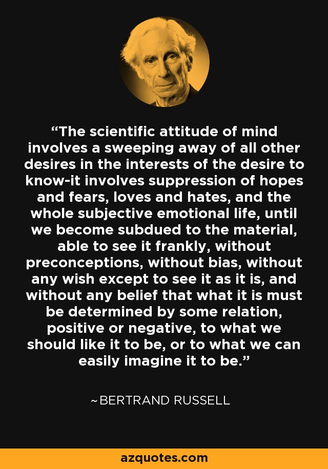The scientific attitude of mind involves a sweeping away of all other desires in the interests of the desire to know-it involves suppression of hopes and fears, loves and hates, and the whole subjective emotional life, until we become subdued to the material, able to see it frankly, without preconceptions, without bias, without any wish except to see it as it is, and without any belief that what it is must be determined by some relation, positive or negative, to what we should like it to be, or to what we can easily imagine it to be. - Bertrand Russell