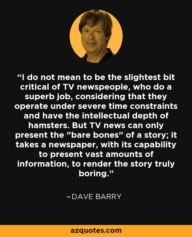I do not mean to be the slightest bit critical of TV newspeople, who do a superb job, considering that they operate under severe time constraints and have the intellectual depth of hamsters. But TV news can only present the