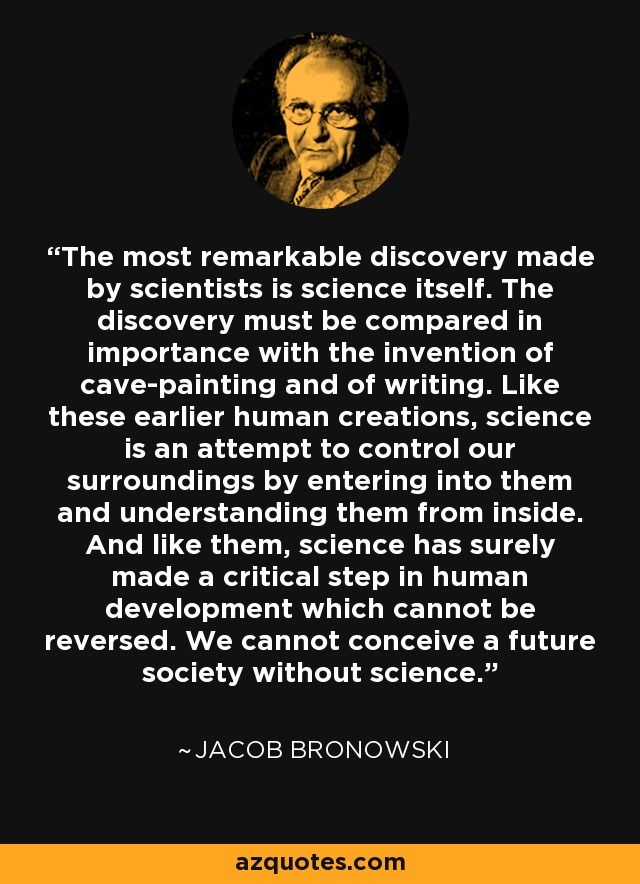 The most remarkable discovery made by scientists is science itself. The discovery must be compared in importance with the invention of cave-painting and of writing. Like these earlier human creations, science is an attempt to control our surroundings by entering into them and understanding them from inside. And like them, science has surely made a critical step in human development which cannot be reversed. We cannot conceive a future society without science. - Jacob Bronowski