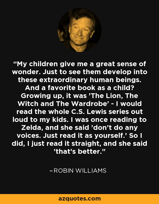 My children give me a great sense of wonder. Just to see them develop into these extraordinary human beings. And a favorite book as a child? Growing up, it was 'The Lion, The Witch and The Wardrobe' - I would read the whole C.S. Lewis series out loud to my kids. I was once reading to Zelda, and she said 'don't do any voices. Just read it as yourself.' So I did, I just read it straight, and she said 'that's better.' - Robin Williams