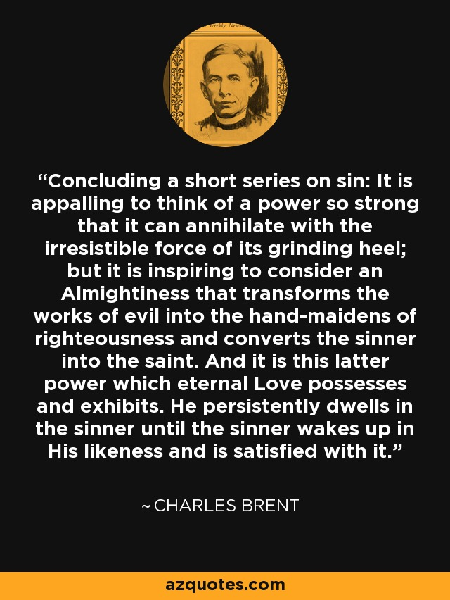 Concluding a short series on sin: It is appalling to think of a power so strong that it can annihilate with the irresistible force of its grinding heel; but it is inspiring to consider an Almightiness that transforms the works of evil into the hand-maidens of righteousness and converts the sinner into the saint. And it is this latter power which eternal Love possesses and exhibits. He persistently dwells in the sinner until the sinner wakes up in His likeness and is satisfied with it. - Charles Brent