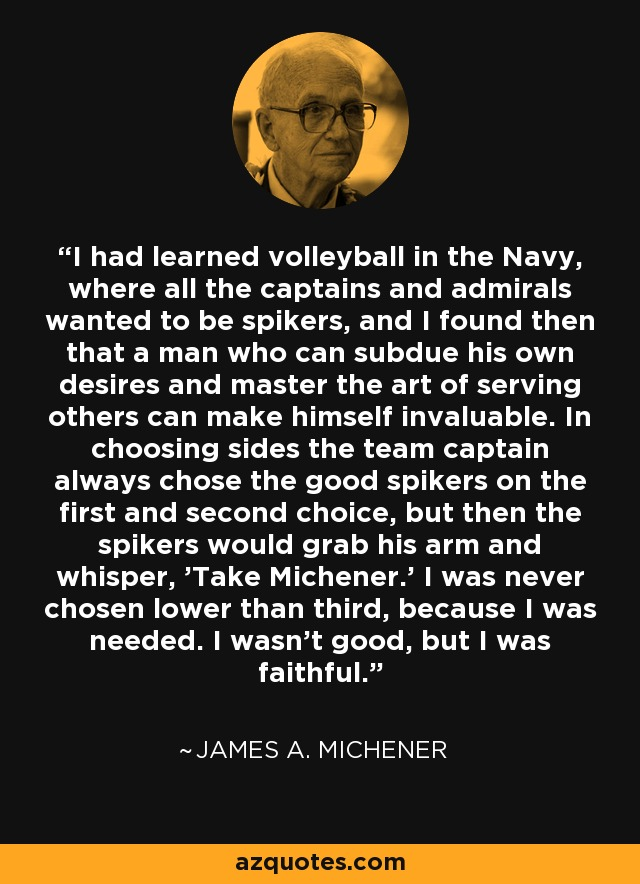 I had learned volleyball in the Navy, where all the captains and admirals wanted to be spikers, and I found then that a man who can subdue his own desires and master the art of serving others can make himself invaluable. In choosing sides the team captain always chose the good spikers on the first and second choice, but then the spikers would grab his arm and whisper, 'Take Michener.' I was never chosen lower than third, because I was needed. I wasn't good, but I was faithful. - James A. Michener