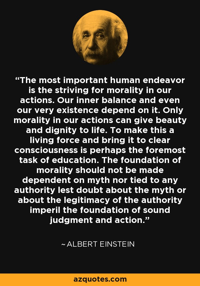 The most important human endeavor is the striving for morality in our actions. Our inner balance and even our very existence depend on it. Only morality in our actions can give beauty and dignity to life. To make this a living force and bring it to clear consciousness is perhaps the foremost task of education. The foundation of morality should not be made dependent on myth nor tied to any authority lest doubt about the myth or about the legitimacy of the authority imperil the foundation of sound judgment and action. - Albert Einstein