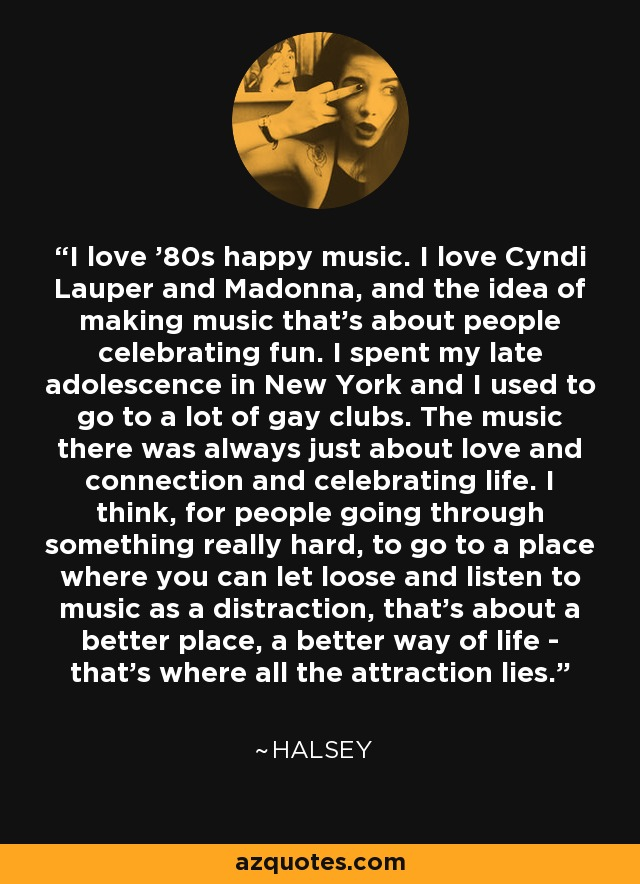 I love '80s happy music. I love Cyndi Lauper and Madonna, and the idea of making music that's about people celebrating fun. I spent my late adolescence in New York and I used to go to a lot of gay clubs. The music there was always just about love and connection and celebrating life. I think, for people going through something really hard, to go to a place where you can let loose and listen to music as a distraction, that's about a better place, a better way of life - that's where all the attraction lies. - Halsey